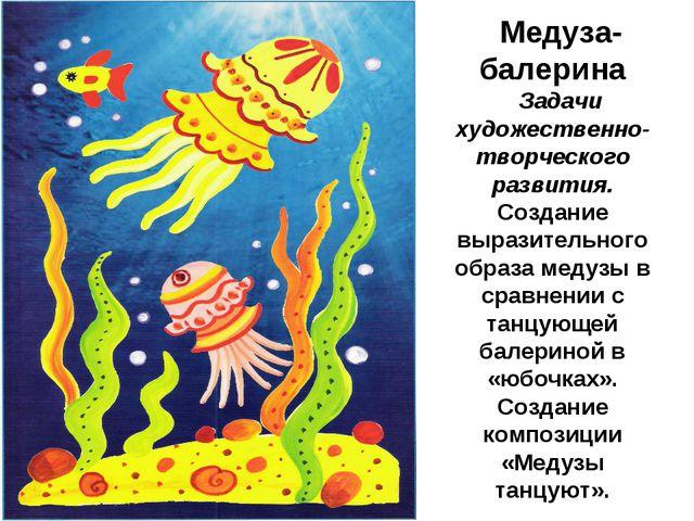 Медуза-балерина Задачи художественно-творческого развития. Создание выразител...