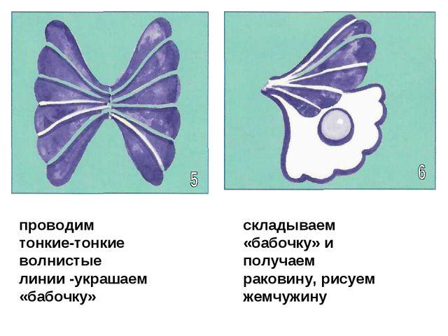 проводим тонкие-тонкие волнистые линии -украшаем «бабочку» складываем «бабочк...