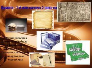 Бумага - 1-й или начало 2 века нашей эры Предполагается что бумага была изобр