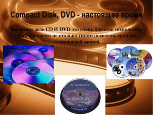 CompactDisk, DVD - настоящее время На самом деле CD И DVD это очень близкие