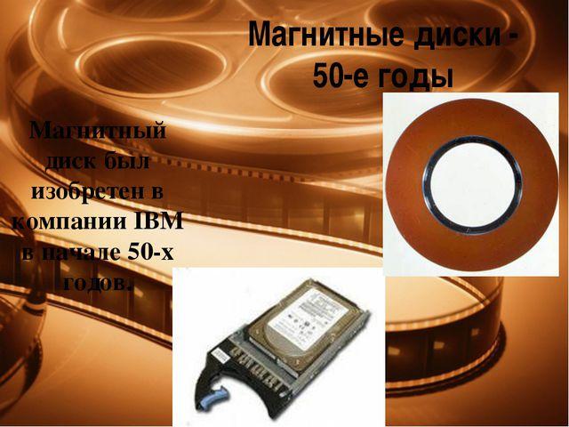 Магнитные диски - 50-е годы Магнитный диск был изобретен в компании IBM в нач...