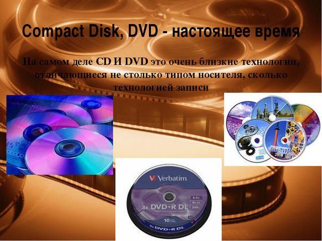 CompactDisk, DVD - настоящее время На самом деле CD И DVD это очень близкие...