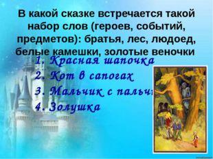 1. Красная шапочка 2. Кот в сапогах 3. Мальчик с пальчик 4. Золушка В какой с