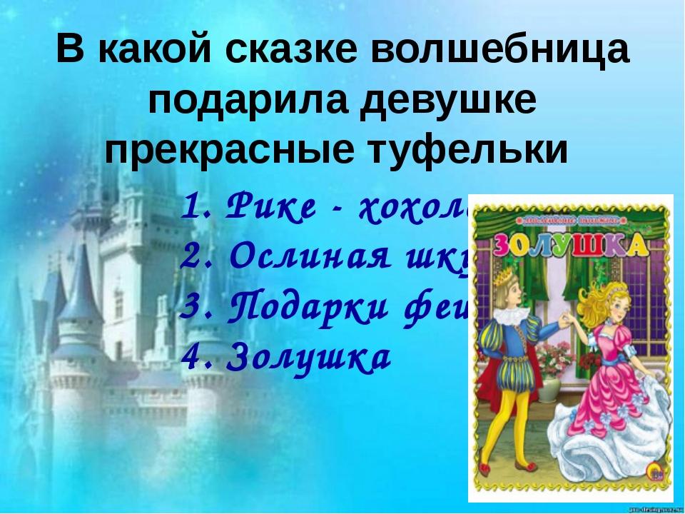 В какой сказке волшебница подарила девушке прекрасные туфельки 1. Рике - хохо...