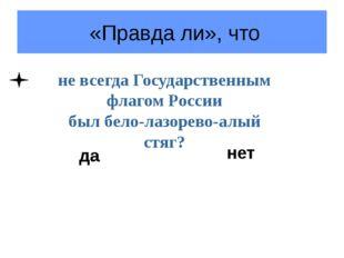«Правда ли», что не всегда Государственным флагом России был бело-лазорево-а