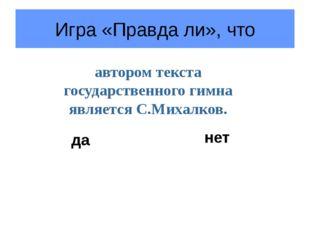 Игра «Правда ли», что автором текста государственного гимна является С.Михалк