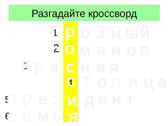 Разгадайте кроссворд Г р о з н ы й Р о м а н о в К р а с н а я с т о л и ц а...
