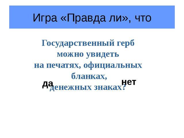 Игра «Правда ли», что Государственный герб можно увидеть на печатях, официаль...