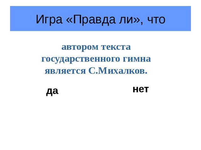 Игра «Правда ли», что автором текста государственного гимна является С.Михалк...