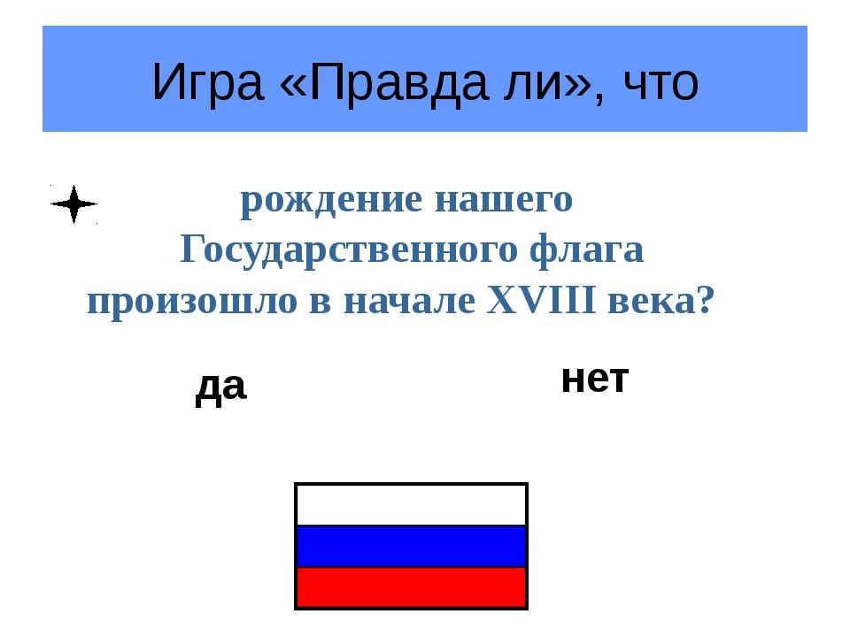 Игра «Правда ли», что рождение нашего Государственного флага произошло в нача...