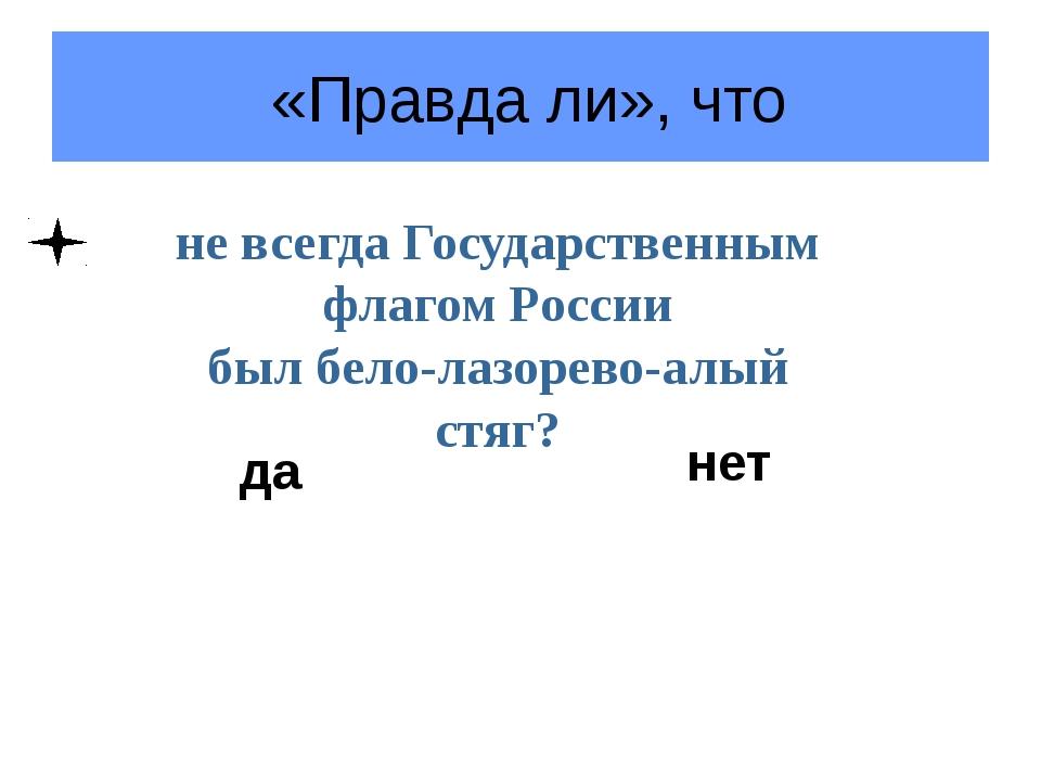«Правда ли», что не всегда Государственным флагом России был бело-лазорево-а...