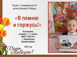 «Я помню и горжусь!» Выполнила: ученица 1 «Г» класса МАОУ СОШ № 3 г. Кировгр