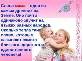 Слова мама – одно из самых древних на Земле. Оно почти одинаково звучит на яз