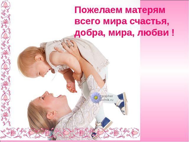 Пожелаем матерям всего мира счастья, добра, мира, любви !