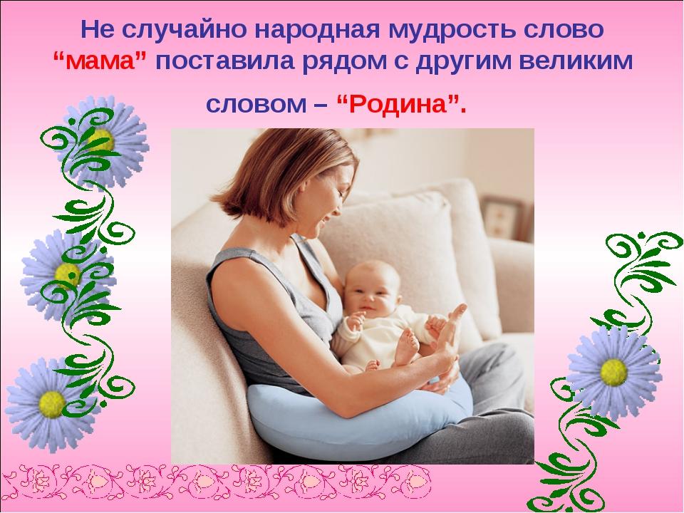 """Не случайно народная мудрость слово """"мама"""" поставила рядом с другим великим с..."""