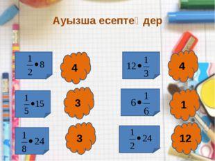 Ауызша есептеңдер 4 3 3 4 1 12