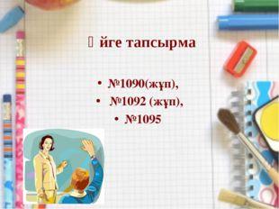 Үйге тапсырма №1090(жұп), №1092 (жұп), №1095