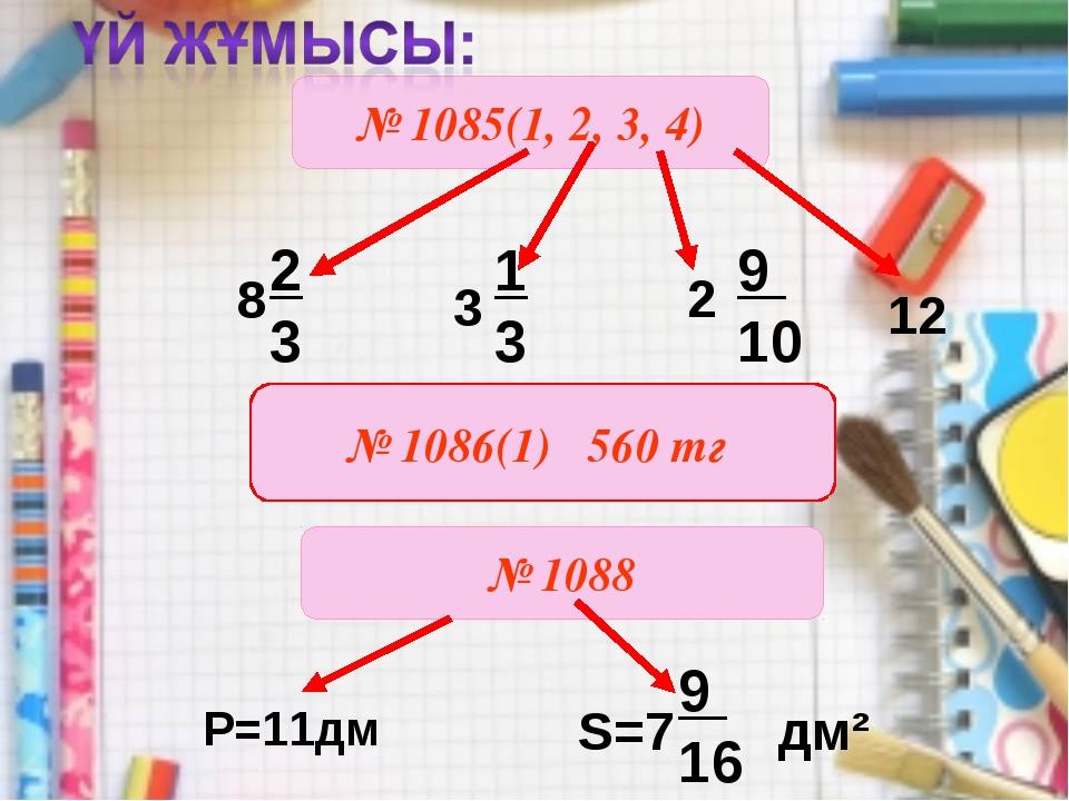 № 1085(1, 2, 3, 4) 3 2 12 № 1088 1 3 9 10 № 1086(1) 560 тг S=7 дм² P=11дм 9 16