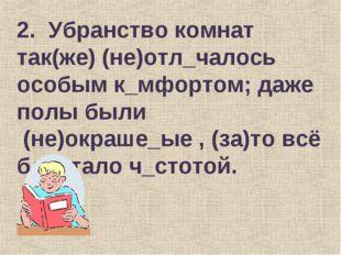 2. Убранство комнат так(же) (не)отл_чалось особым к_мфортом; даже полы были (