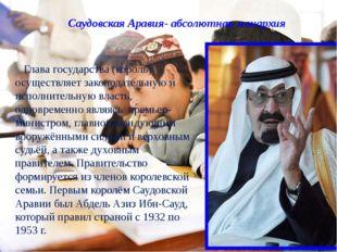Саудовская Аравия- абсолютная монархия Глава государства (король) осуществляе