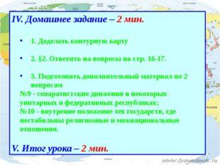 IV. Домашнее задание – 2 мин. 1. Доделать контурную карту 2. §2. Ответить на