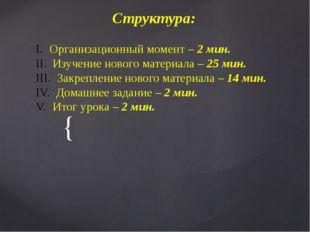 Структура: Организационный момент – 2 мин. Изучение нового материала – 25 ми