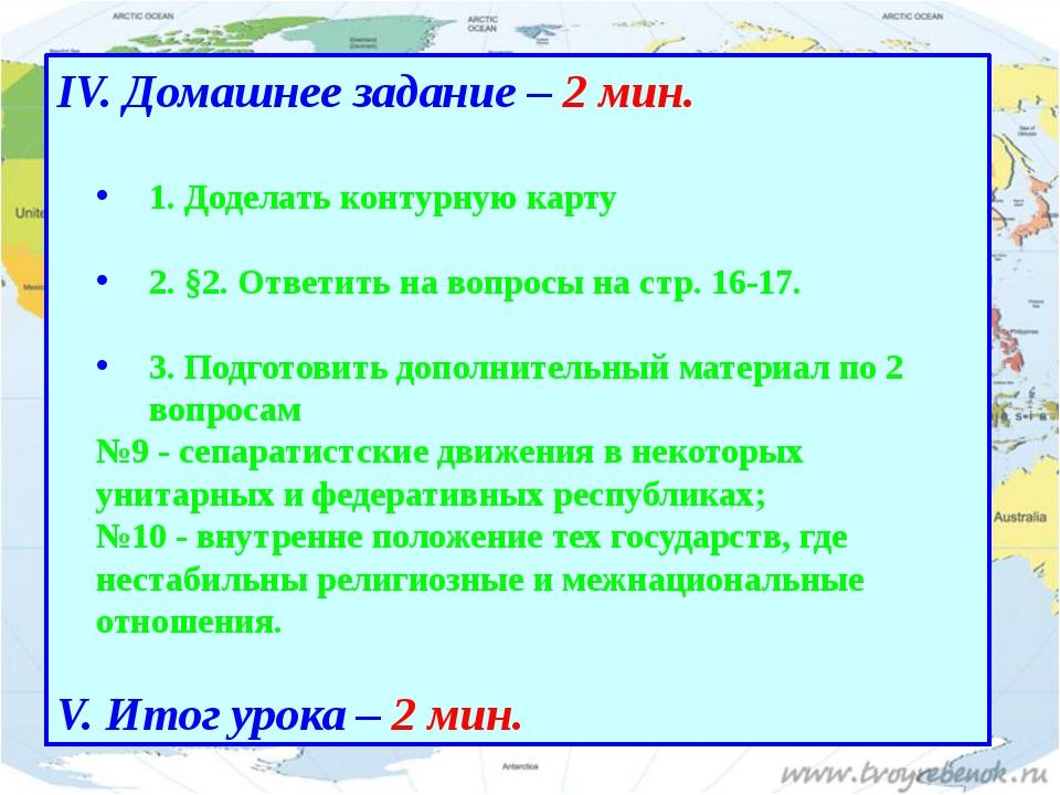 IV. Домашнее задание – 2 мин. 1. Доделать контурную карту 2. §2. Ответить на...