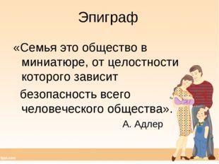 Эпиграф «Семья это общество в миниатюре, от целостности которого зависит безо