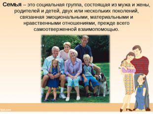 Семья – это социальная группа, состоящая из мужа и жены, родителей и детей, д