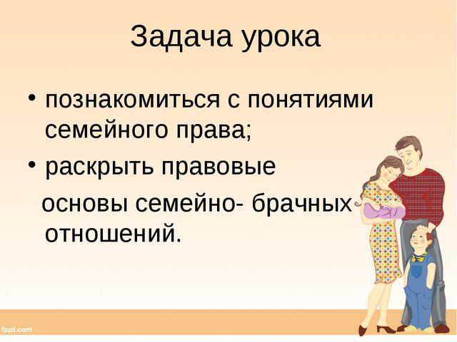 Задача урока познакомиться с понятиями семейного права; раскрыть правовые осн...