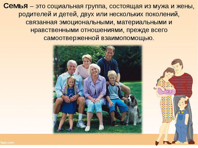 Семья – это социальная группа, состоящая из мужа и жены, родителей и детей, д...