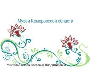 Музеи Кемеровской области Учитель:Бызова Светлана Владимировна