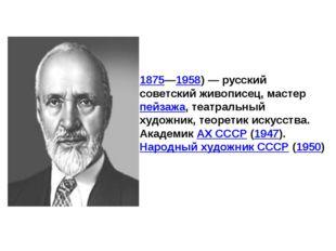 Константи́н Фёдорович Юо́н(1875—1958)— русский советский живописец, мастер