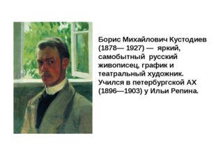 Борис Михайлович Кустодиев (1878— 1927) — яркий, самобытный русский живописе