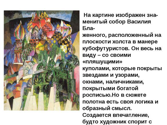 На картине изображен зна- менитый собор Василия Бла- женного, расположенный...
