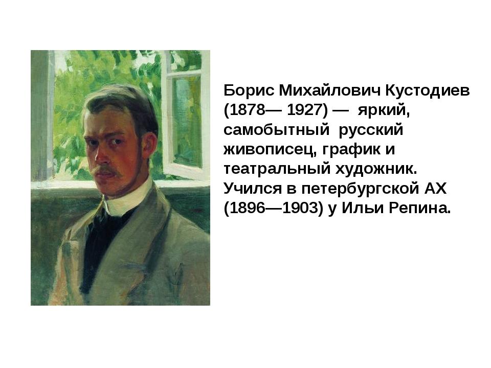 Борис Михайлович Кустодиев (1878— 1927) — яркий, самобытный русский живописе...