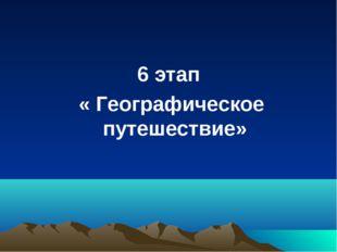 6 этап « Географическое путешествие»