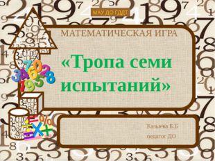 МАТЕМАТИЧЕСКАЯ ИГРА «Тропа семи испытаний» Казыева Б.Б педагог ДО МАУ ДО ГДДТ