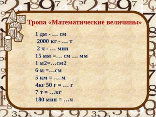 Тропа «Математические величины» 1 дм - … см 2000 кг - … т 2 ч - … мин 15 мм =