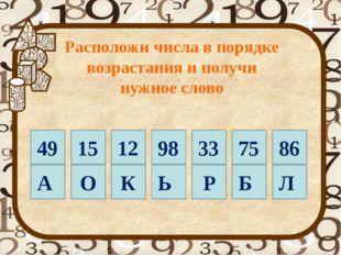 49 15 А О 33 75 86 К Ь Р Б Л 12 98 Расположи числа в порядке возрастания и п