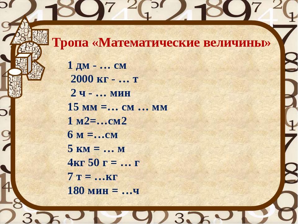 Тропа «Математические величины» 1 дм - … см 2000 кг - … т 2 ч - … мин 15 мм =...
