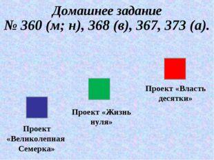 Домашнее задание № 360 (м; н), 368 (в), 367, 373 (а). Проект «Великолепная Се