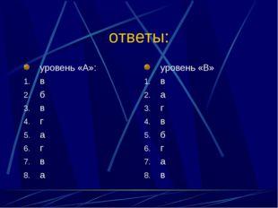 ответы: уровень «А»: в б в г а г в а уровень «В» в а г в б г а в