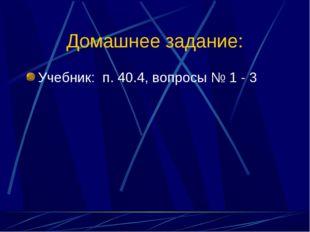 Домашнее задание: Учебник: п. 40.4, вопросы № 1 - 3