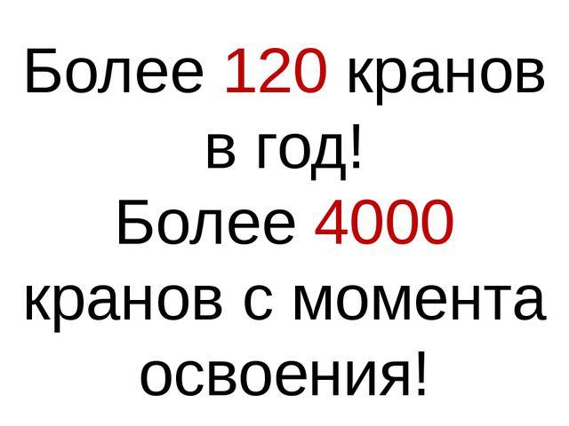 Более 120 кранов в год! Более 4000 кранов с момента освоения!