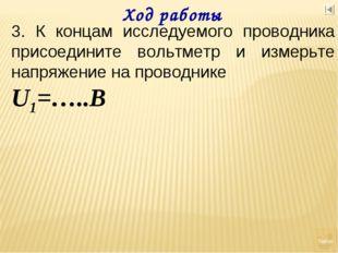 Ход работы 3. К концам исследуемого проводника присоедините вольтметр и измер