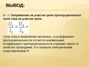 ВЫВОД: U ~ I. Напряжение на участке цепи пропорционально силе тока на участке
