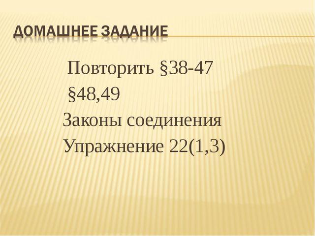 Повторить §38-47 §48,49 Законы соединения Упражнение 22(1,3)