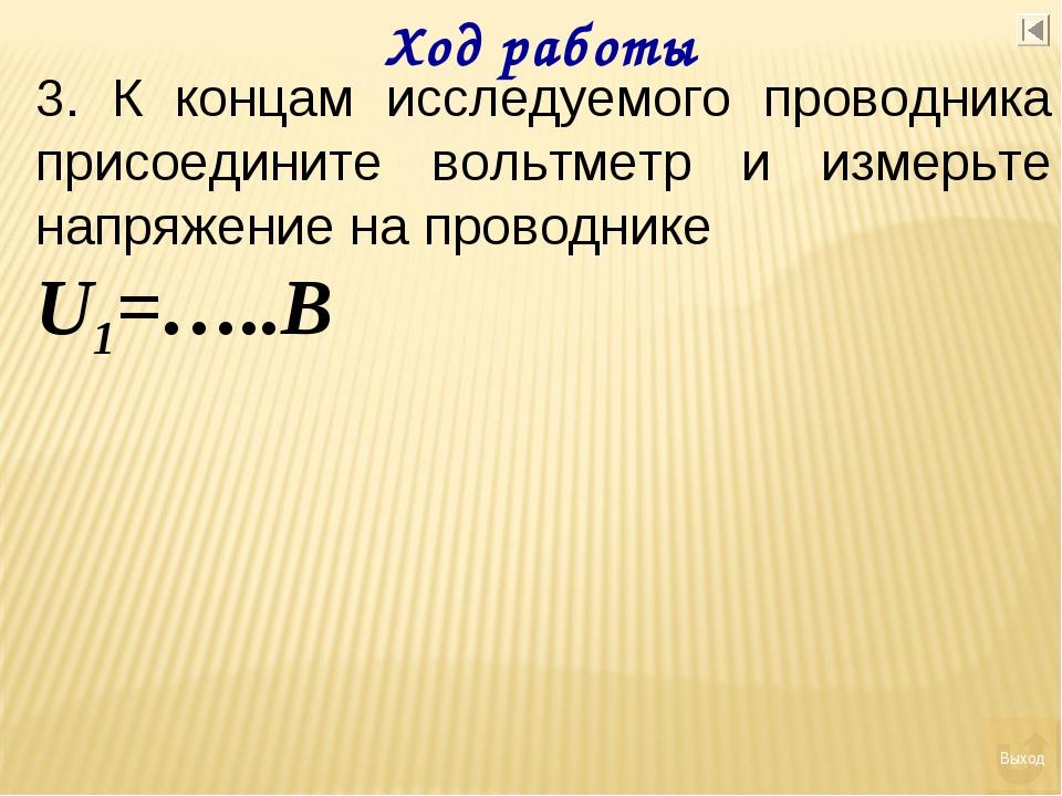 Ход работы 3. К концам исследуемого проводника присоедините вольтметр и измер...