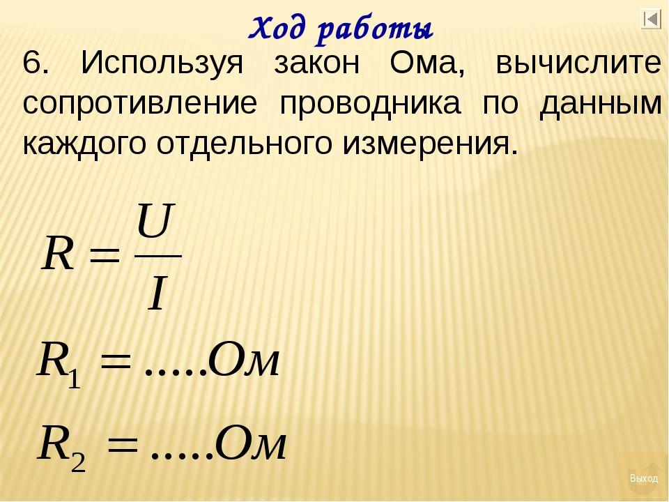 Ход работы 6. Используя закон Ома, вычислите сопротивление проводника по данн...